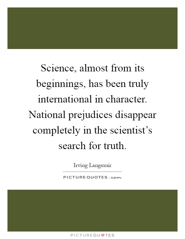 Science, almost from its beginnings, has been truly international in character. National prejudices disappear completely in the scientist's search for truth Picture Quote #1
