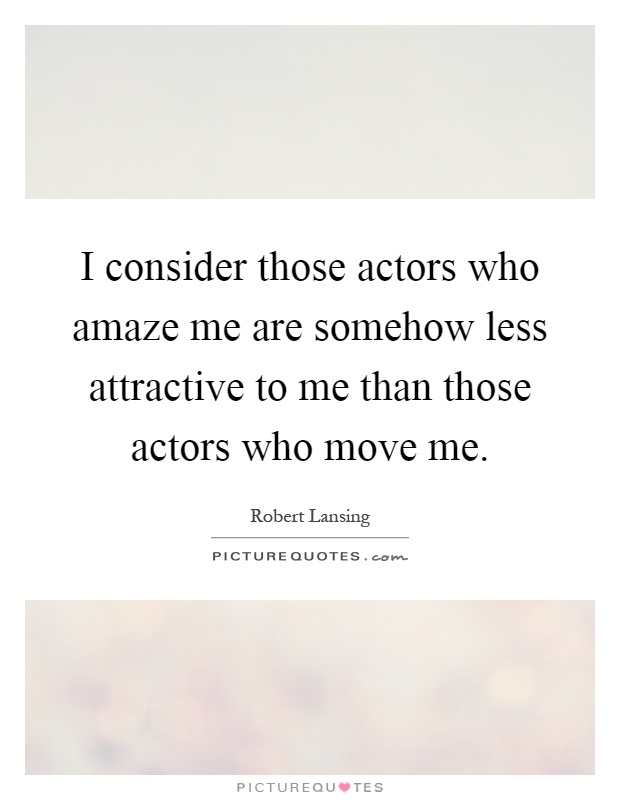 I consider those actors who amaze me are somehow less attractive to me than those actors who move me Picture Quote #1