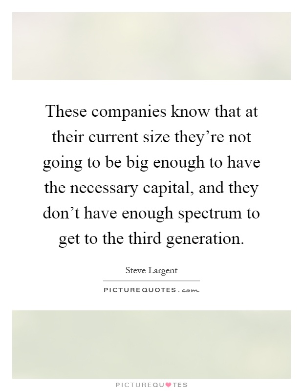These companies know that at their current size they're not going to be big enough to have the necessary capital, and they don't have enough spectrum to get to the third generation Picture Quote #1