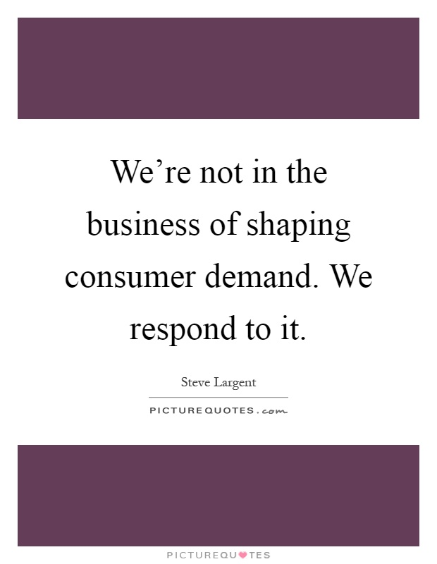 We're not in the business of shaping consumer demand. We respond to it Picture Quote #1