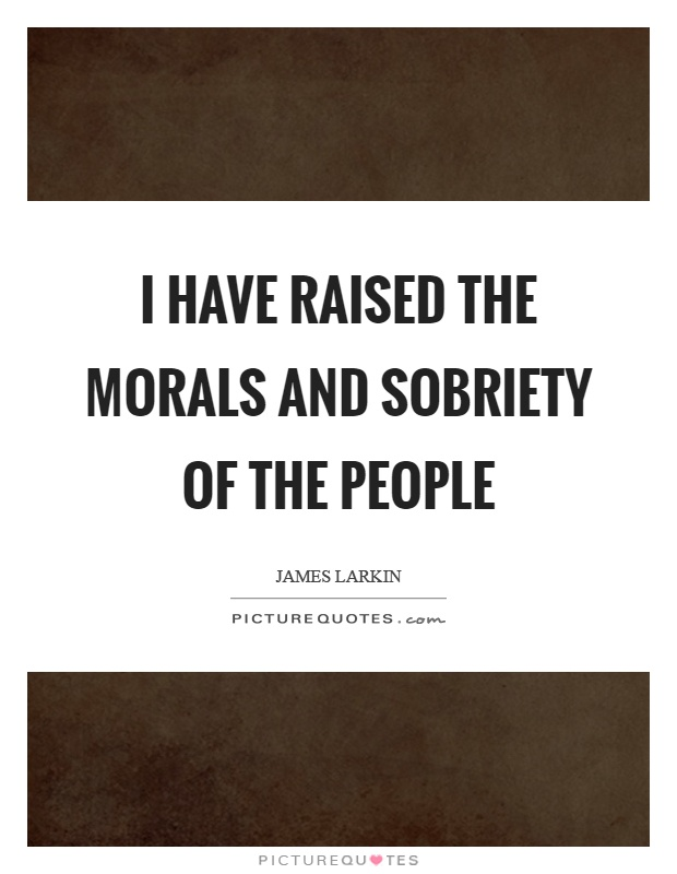I have raised the morals and sobriety of the people Picture Quote #1