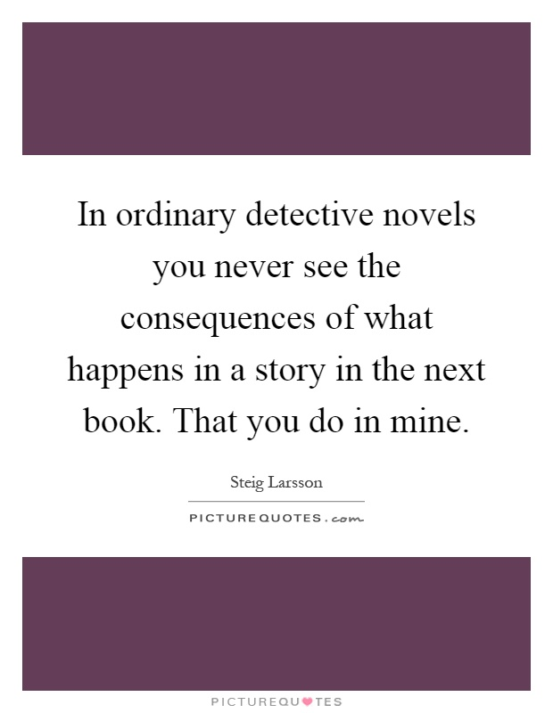In ordinary detective novels you never see the consequences of what happens in a story in the next book. That you do in mine Picture Quote #1