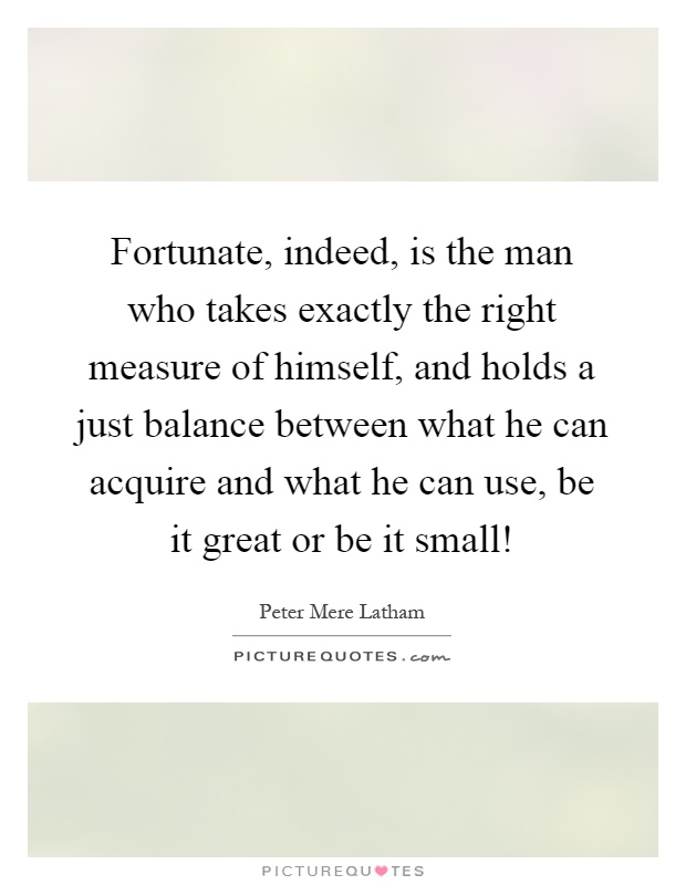 Fortunate, indeed, is the man who takes exactly the right measure of himself, and holds a just balance between what he can acquire and what he can use, be it great or be it small! Picture Quote #1
