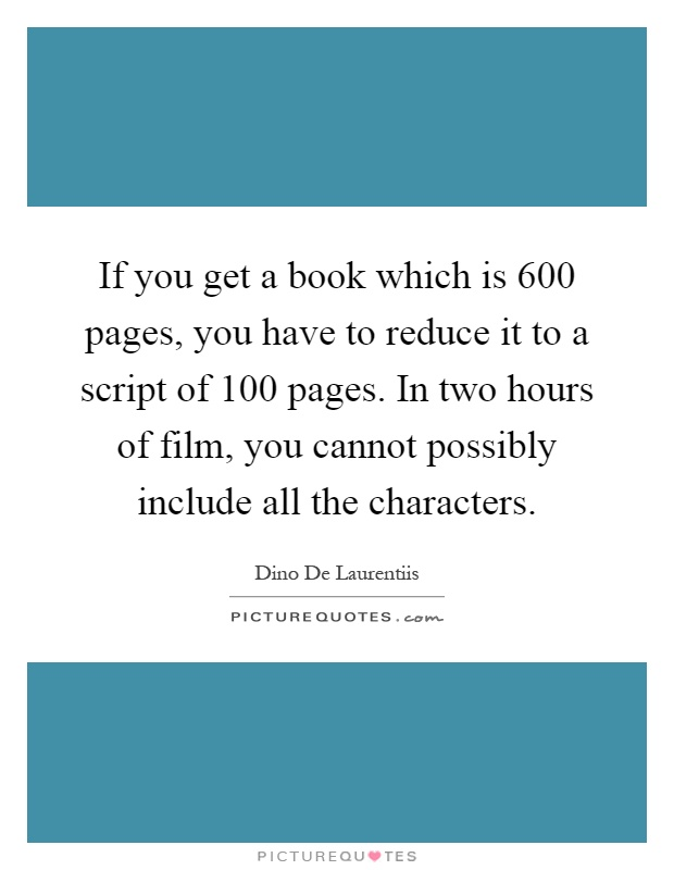 If you get a book which is 600 pages, you have to reduce it to a script of 100 pages. In two hours of film, you cannot possibly include all the characters Picture Quote #1