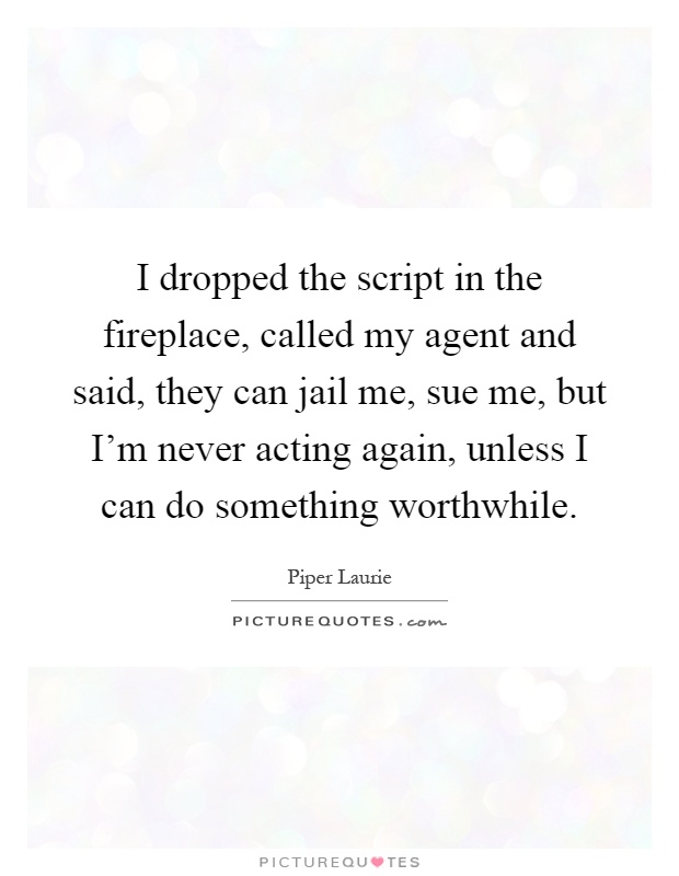 I dropped the script in the fireplace, called my agent and said, they can jail me, sue me, but I'm never acting again, unless I can do something worthwhile Picture Quote #1