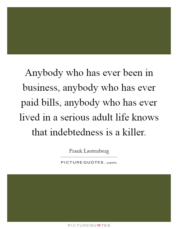 Anybody who has ever been in business, anybody who has ever paid bills, anybody who has ever lived in a serious adult life knows that indebtedness is a killer Picture Quote #1