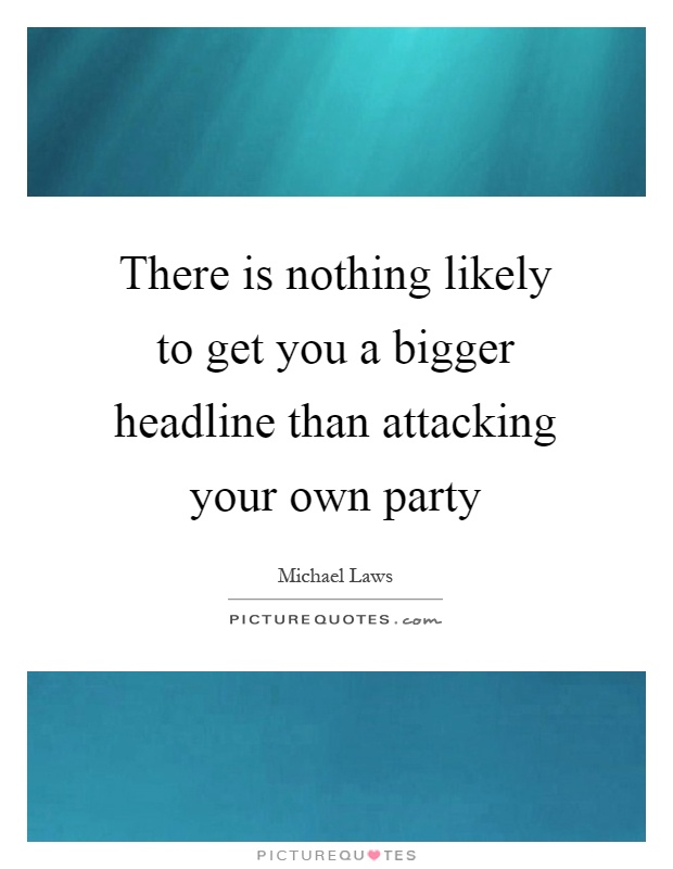 There is nothing likely to get you a bigger headline than attacking your own party Picture Quote #1