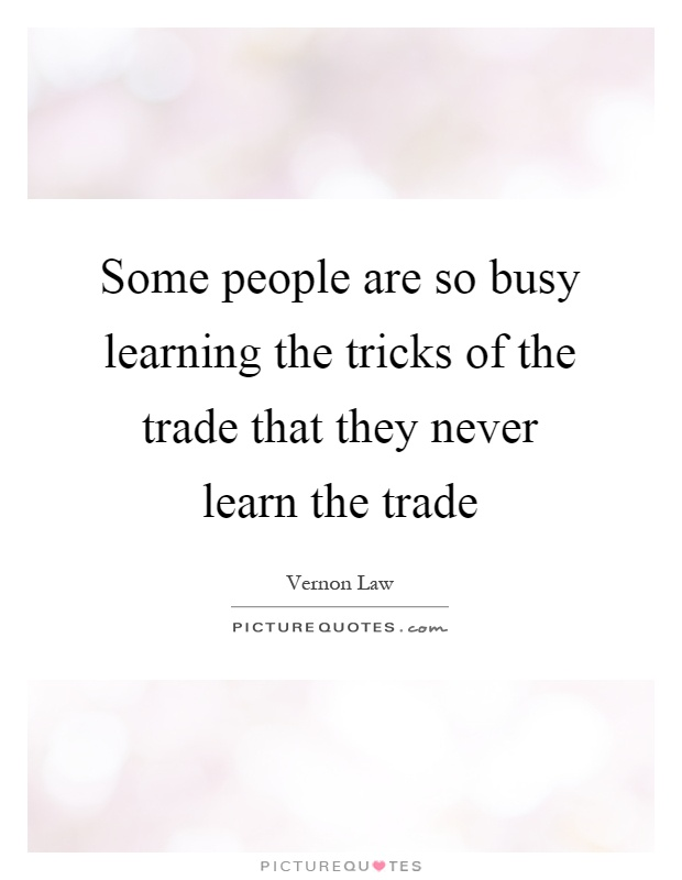 Some people are so busy learning the tricks of the trade that they never learn the trade Picture Quote #1
