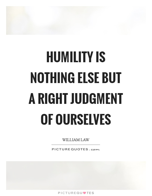 Humility is nothing else but a right judgment of ourselves Picture Quote #1