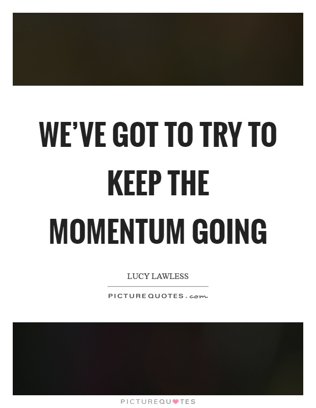 Keep The Momentum Going Quotes: Momentum Picture Quotes
