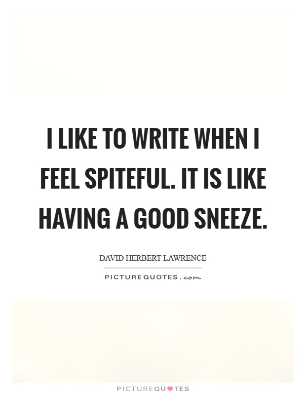 I like to write when I feel spiteful. It is like having a good sneeze Picture Quote #1