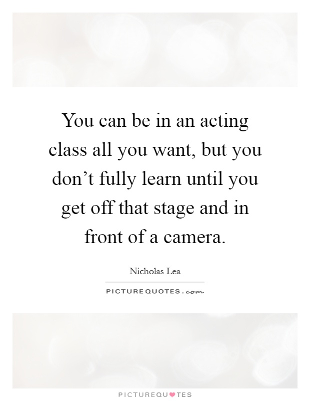 You can be in an acting class all you want, but you don't fully learn until you get off that stage and in front of a camera Picture Quote #1