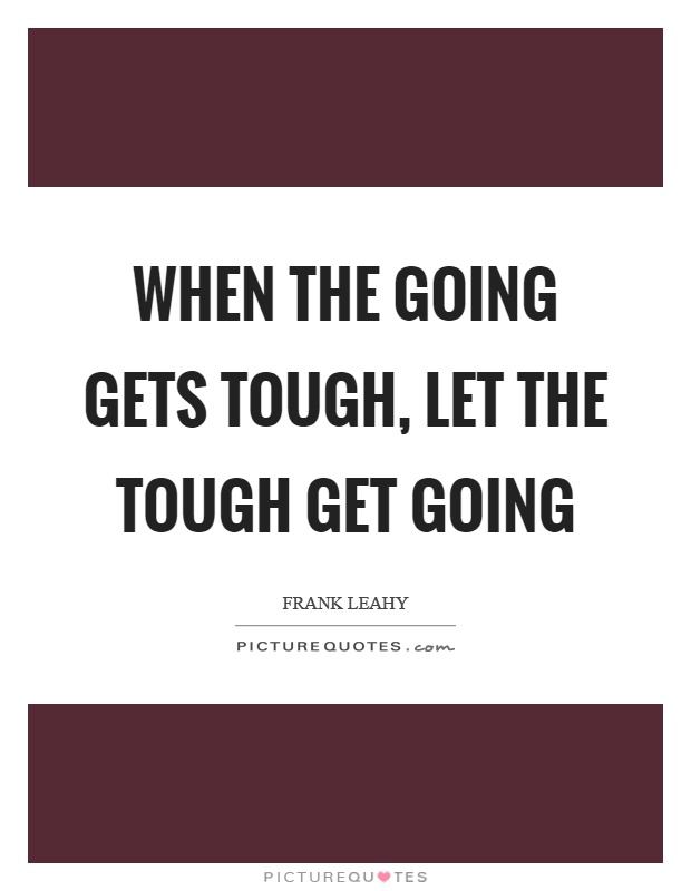 When the going gets tough, let the tough get going Picture Quote #1