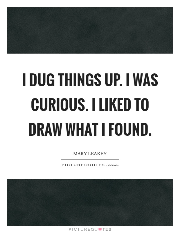 I dug things up. I was curious. I liked to draw what I found Picture Quote #1