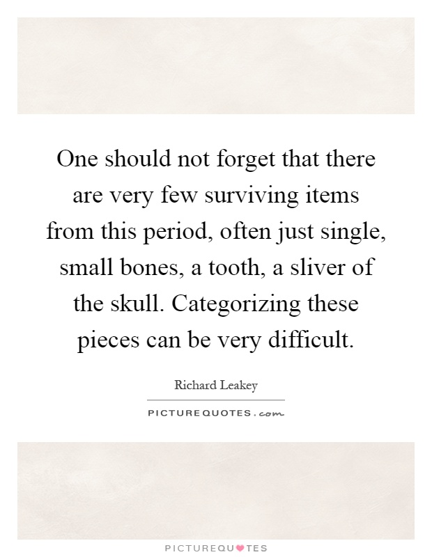 One should not forget that there are very few surviving items from this period, often just single, small bones, a tooth, a sliver of the skull. Categorizing these pieces can be very difficult Picture Quote #1