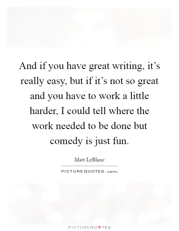 And if you have great writing, it's really easy, but if it's not so great and you have to work a little harder, I could tell where the work needed to be done but comedy is just fun Picture Quote #1