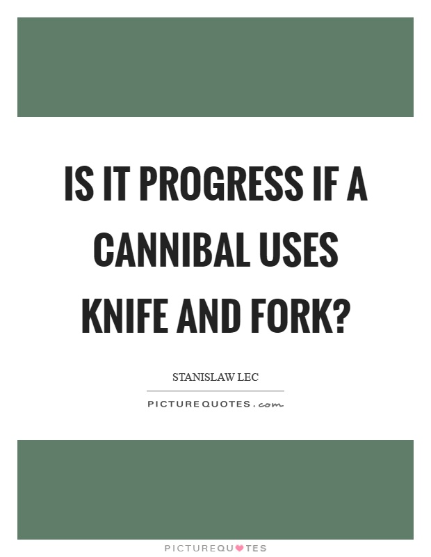 Is it progress if a cannibal uses knife and fork? Picture Quote #1