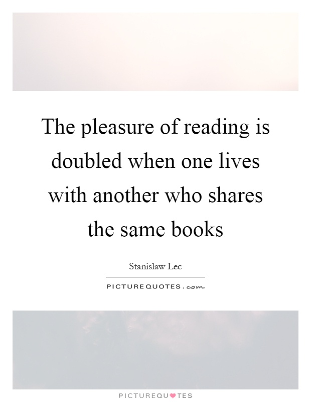 The pleasure of reading is doubled when one lives with another who shares the same books Picture Quote #1