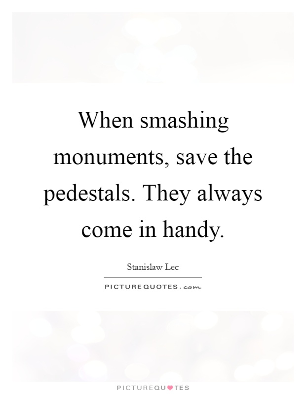 When smashing monuments, save the pedestals. They always come in handy Picture Quote #1