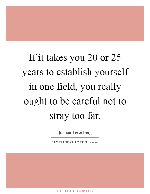 If it takes you 20 or 25 years to establish yourself in one field, you really ought to be careful not to stray too far Picture Quote #1