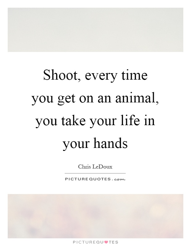 Shoot, every time you get on an animal, you take your life in your hands Picture Quote #1