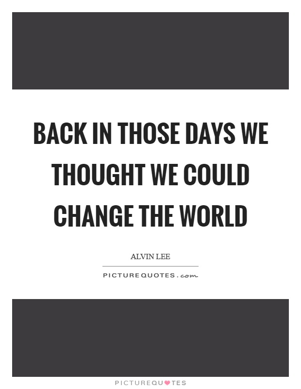 Back in those days we thought we could change the world Picture Quote #1