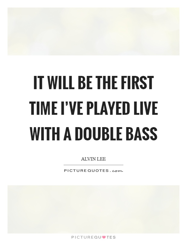 It will be the first time I've played live with a double bass Picture Quote #1