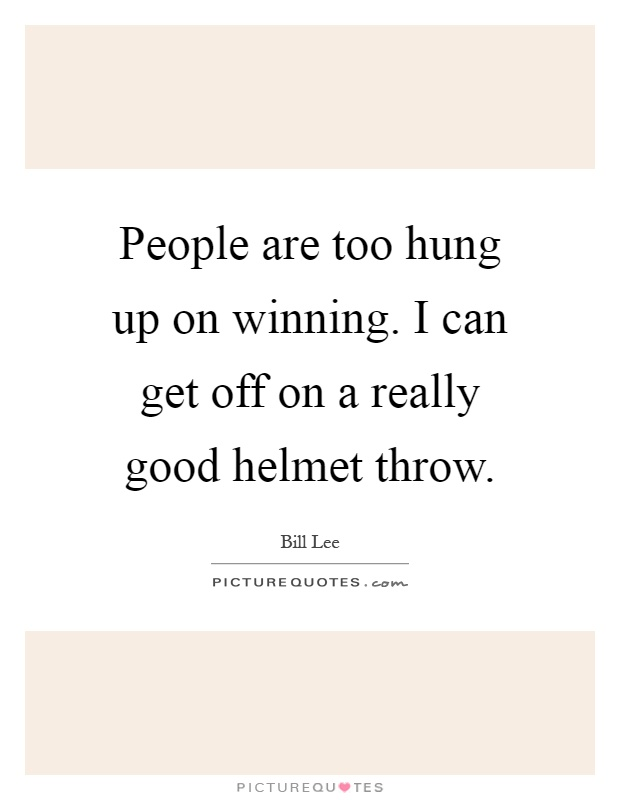 People are too hung up on winning. I can get off on a really good helmet throw Picture Quote #1