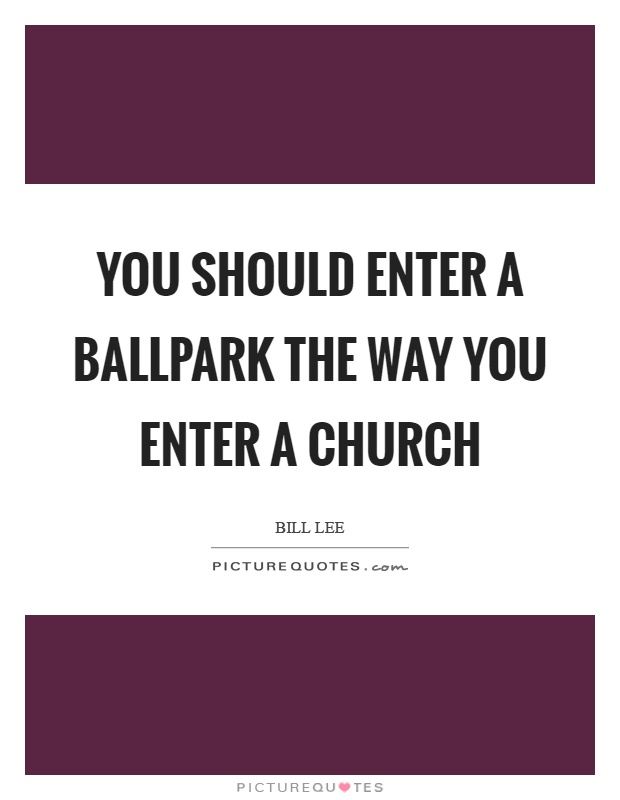 You should enter a ballpark the way you enter a church Picture Quote #1