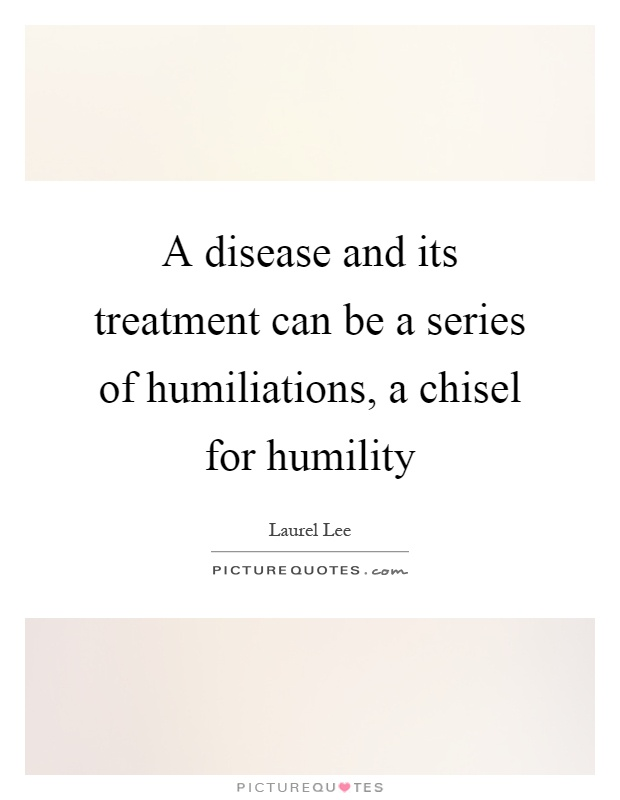 A disease and its treatment can be a series of humiliations, a chisel for humility Picture Quote #1