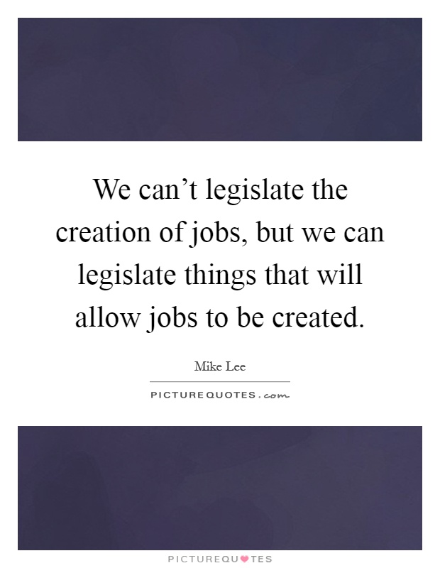 We can't legislate the creation of jobs, but we can legislate things that will allow jobs to be created Picture Quote #1