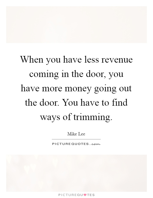 When you have less revenue coming in the door, you have more money going out the door. You have to find ways of trimming Picture Quote #1