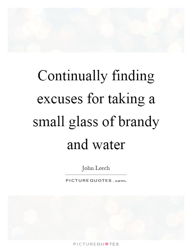 Continually finding excuses for taking a small glass of brandy and water Picture Quote #1