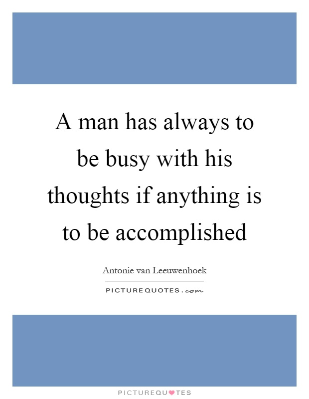 A man has always to be busy with his thoughts if anything is to be accomplished Picture Quote #1