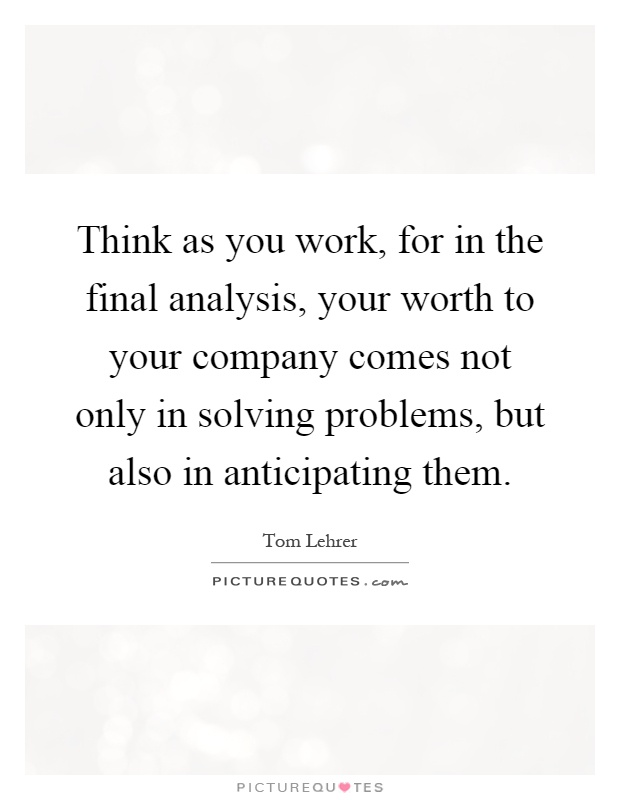 Think as you work, for in the final analysis, your worth to your company comes not only in solving problems, but also in anticipating them Picture Quote #1