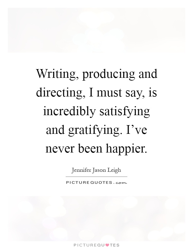 Writing, producing and directing, I must say, is incredibly satisfying and gratifying. I've never been happier Picture Quote #1
