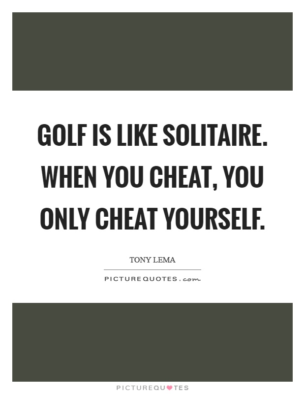 Golf is like solitaire. When you cheat, you only cheat yourself Picture Quote #1