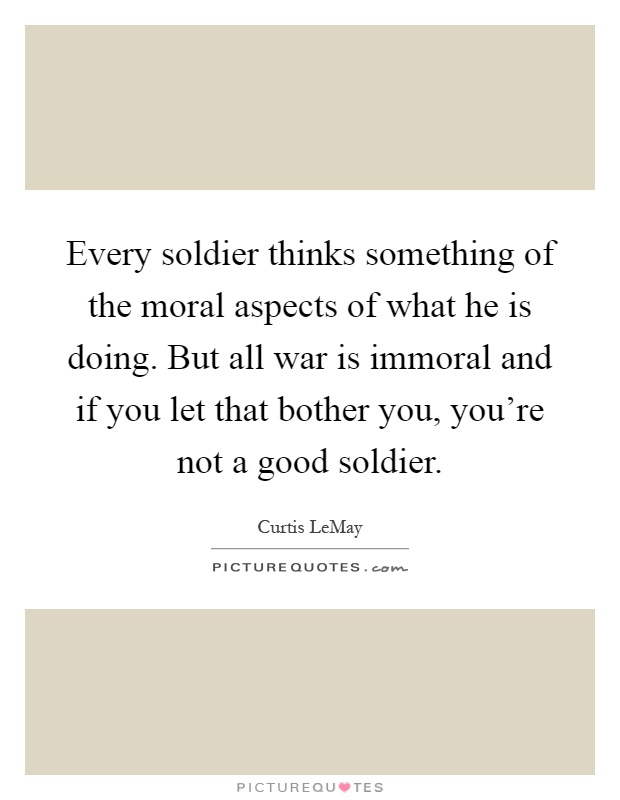 Every soldier thinks something of the moral aspects of what he is doing. But all war is immoral and if you let that bother you, you're not a good soldier Picture Quote #1
