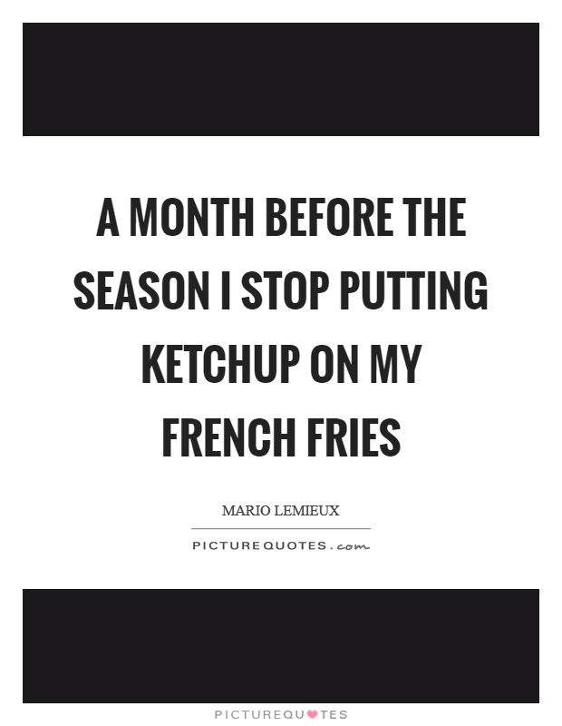 A month before the season I stop putting ketchup on my french fries Picture Quote #1