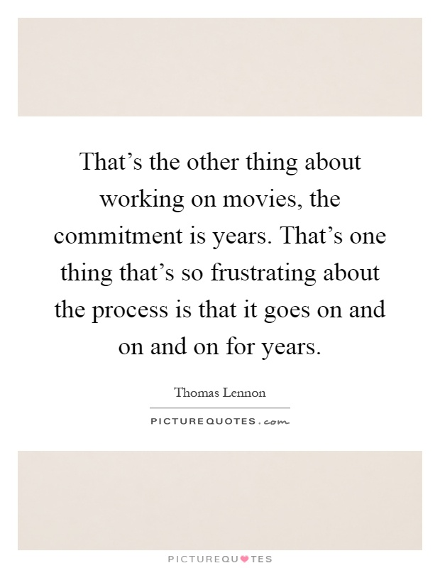 That's the other thing about working on movies, the commitment is years. That's one thing that's so frustrating about the process is that it goes on and on and on for years Picture Quote #1