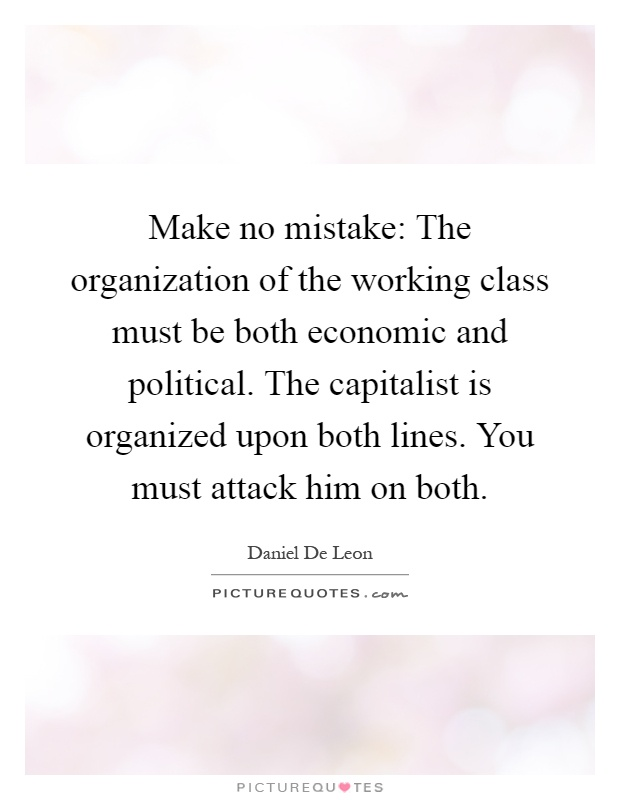 Make no mistake: The organization of the working class must be both economic and political. The capitalist is organized upon both lines. You must attack him on both Picture Quote #1