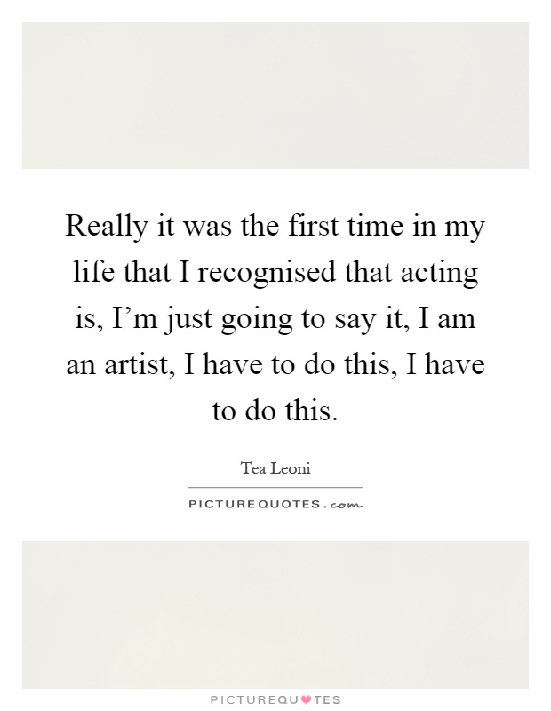 Really it was the first time in my life that I recognised that acting is, I'm just going to say it, I am an artist, I have to do this, I have to do this Picture Quote #1