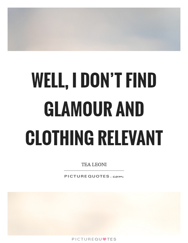 Well, I don't find glamour and clothing relevant Picture Quote #1