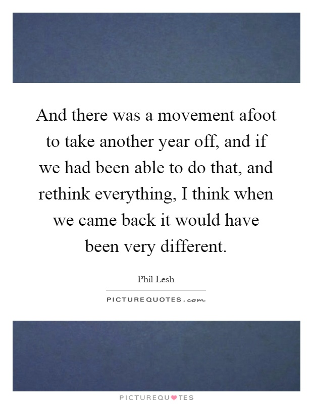 And there was a movement afoot to take another year off, and if we had been able to do that, and rethink everything, I think when we came back it would have been very different Picture Quote #1