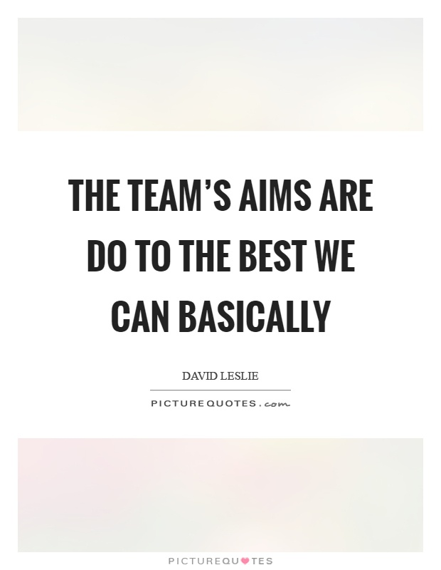 The team's aims are do to the best we can basically Picture Quote #1