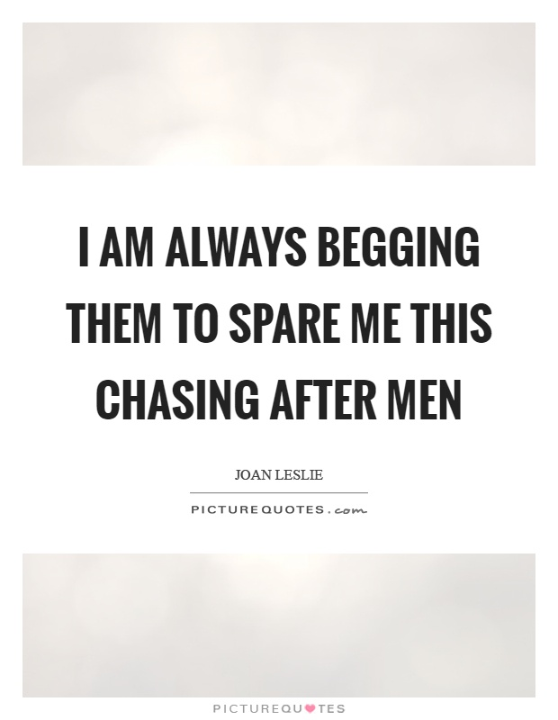 I am always begging them to spare me this chasing after men Picture Quote #1
