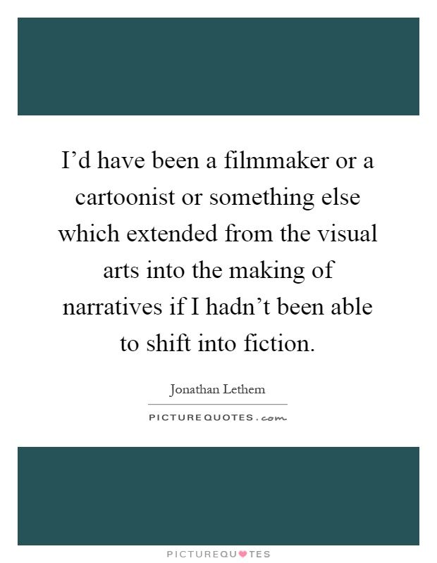 I'd have been a filmmaker or a cartoonist or something else which extended from the visual arts into the making of narratives if I hadn't been able to shift into fiction Picture Quote #1