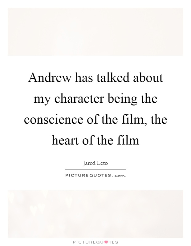 Andrew has talked about my character being the conscience of the film, the heart of the film Picture Quote #1