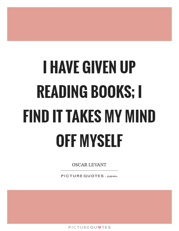 I have given up reading books; I find it takes my mind off myself Picture Quote #1