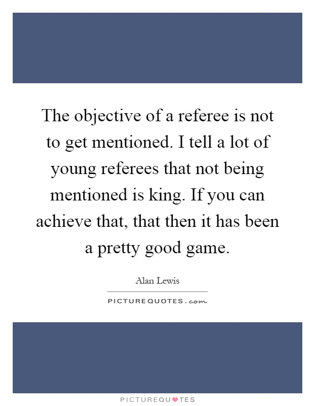 The objective of a referee is not to get mentioned. I tell a lot of young referees that not being mentioned is king. If you can achieve that, that then it has been a pretty good game Picture Quote #1